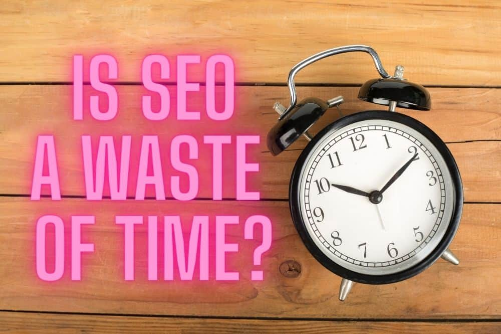 Is SEO A Waste Of Time?